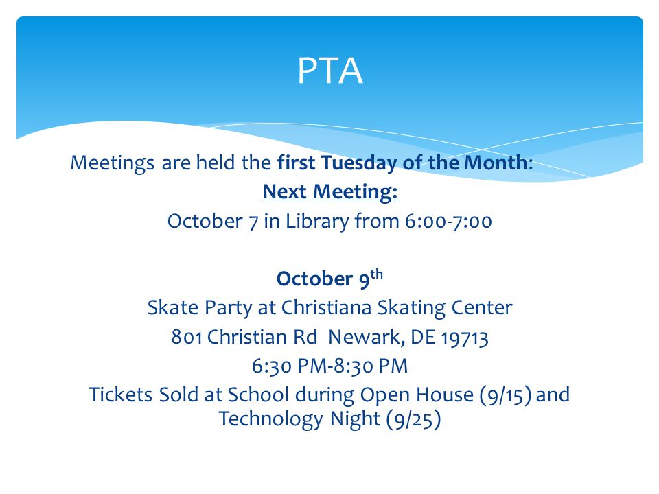 Meetings are held the first Tuesday of the Month: Next Meeting: October 7 in Library from 6:00-7:00 October 9 th Skate Party at Christiana Skating Center 801 Christian Rd Newark, DE 19713 6:30 PM-8:30 PM Tickets Sold at School during Open House (9/15) and Technology Night (9/25) PTA