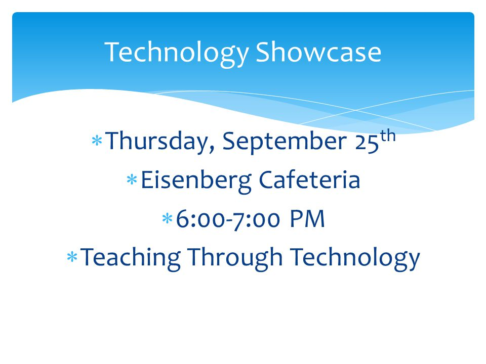  Thursday, September 25 th  Eisenberg Cafeteria  6:00-7:00 PM  Teaching Through Technology Technology Showcase