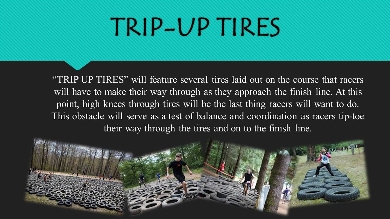 TRIP-UP TIRES TRIP UP TIRES will feature several tires laid out on the course that racers will have to make their way through as they approach the finish line.