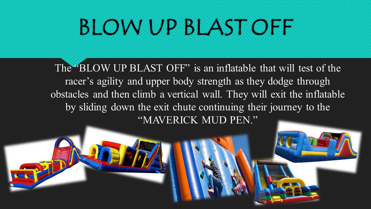 BLOW UP BLAST OFF The BLOW UP BLAST OFF is an inflatable that will test of the racer's agility and upper body strength as they dodge through obstacles and then climb a vertical wall.