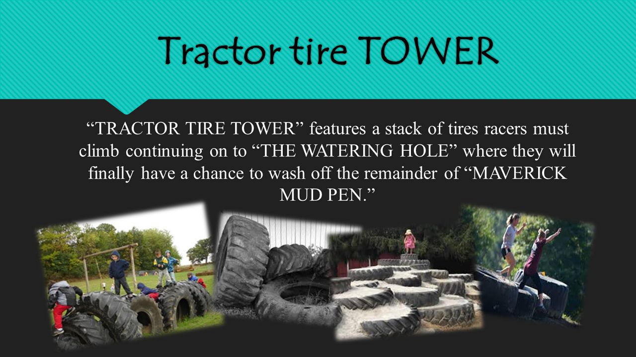 Tractor tire TOWER TRACTOR TIRE TOWER features a stack of tires racers must climb continuing on to THE WATERING HOLE where they will finally have a chance to wash off the remainder of MAVERICK MUD PEN.