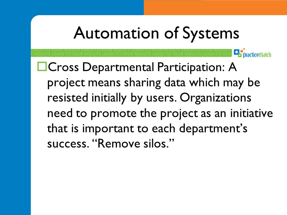 Automation of Systems  Cross Departmental Participation: A project means sharing data which may be resisted initially by users.