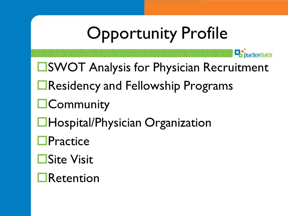 Opportunity Profile  SWOT Analysis for Physician Recruitment  Residency and Fellowship Programs  Community  Hospital/Physician Organization  Practice  Site Visit  Retention