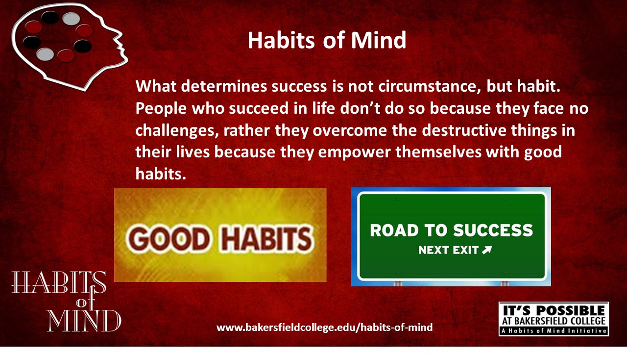 Habits of Mind www.bakersfieldcollege.edu/habits-of-mind What determines success is not circumstance, but habit. People who succeed in life don't do s