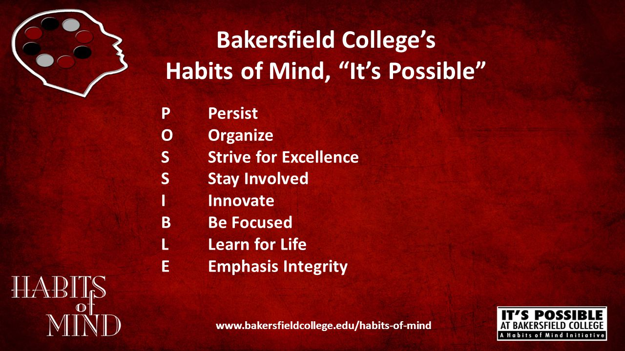 Bakersfield College's Habits of Mind, It's Possible www.bakersfieldcollege.edu/habits-of-mind PPersist OOrganize SStrive for Excellence SStay Involved IInnovate BBe Focused LLearn for Life EEmphasis Integrity