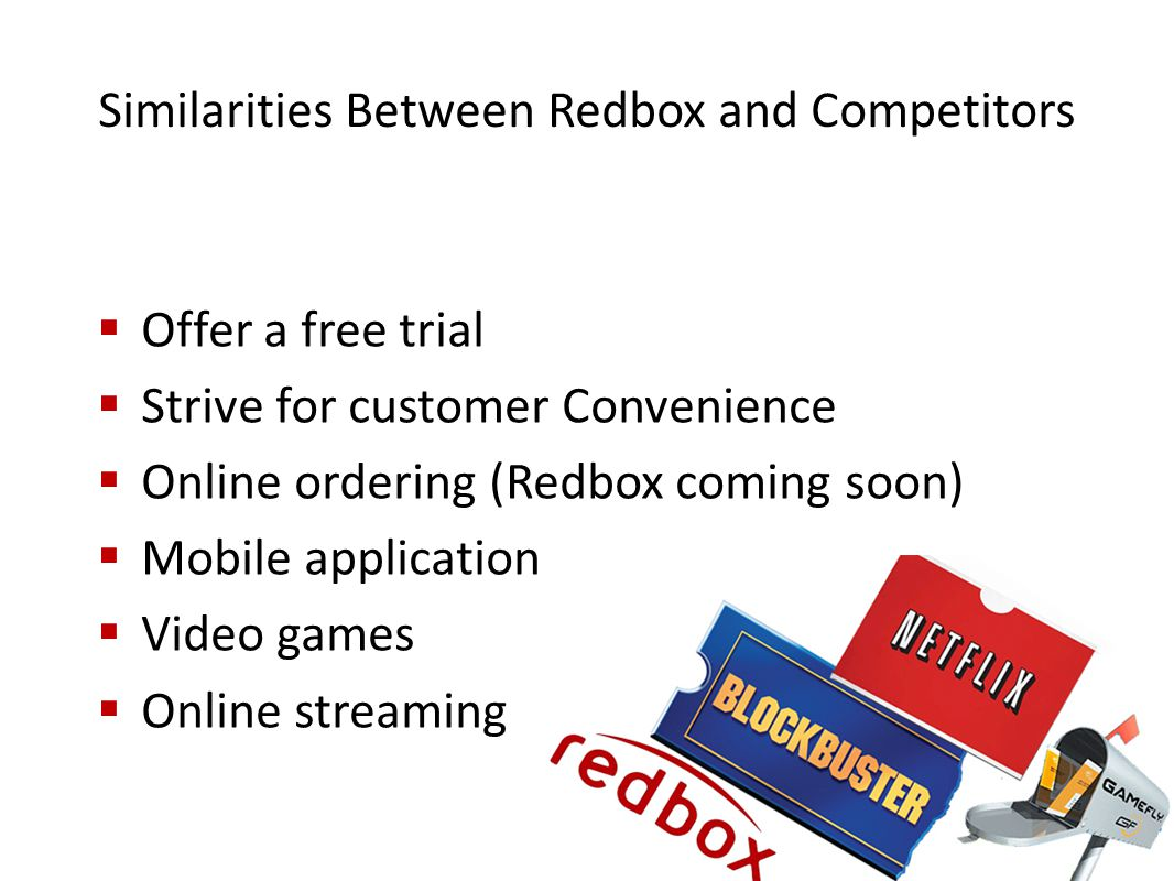 Similarities Between Redbox and Competitors  Offer a free trial  Strive for customer Convenience  Online ordering (Redbox coming soon)  Mobile application  Video games  Online streaming