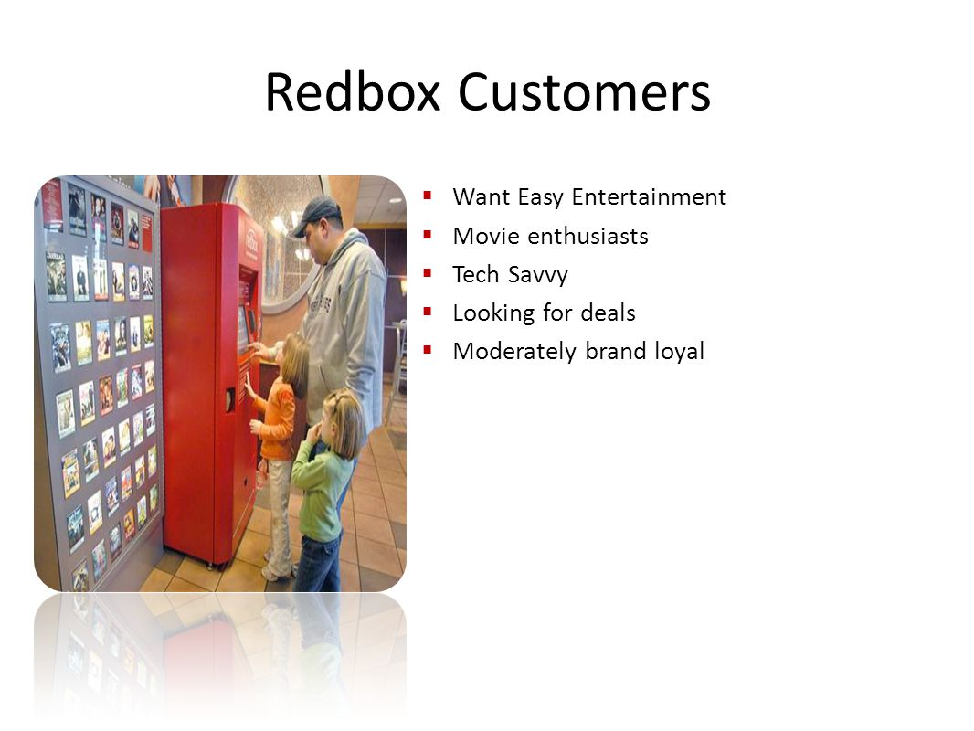 Redbox Customers  Want Easy Entertainment  Movie enthusiasts  Tech Savvy  Looking for deals  Moderately brand loyal