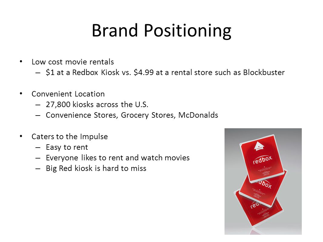 Brand Positioning Low cost movie rentals – $1 at a Redbox Kiosk vs. $4.99 at a rental store such as Blockbuster Convenient Location – 27,800 kiosks ac
