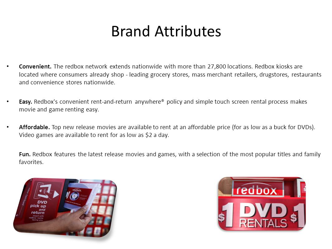 Brand Attributes Convenient. The redbox network extends nationwide with more than 27,800 locations. Redbox kiosks are located where consumers already
