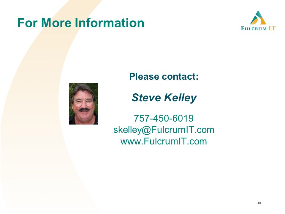 For More Information Please contact: Steve Kelley 757-450-6019 skelley@FulcrumIT.com www.FulcrumIT.com 18