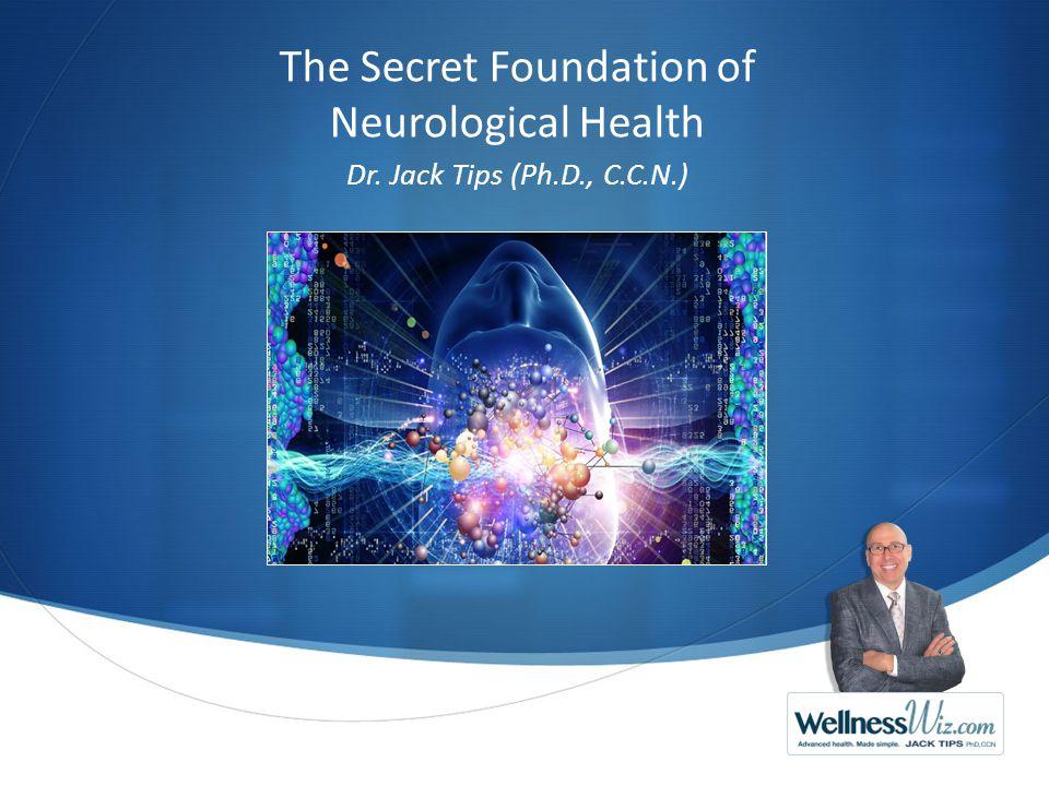 The Secret Foundation of Neurological Health Dr. Jack Tips (Ph.D., C.C.N.)