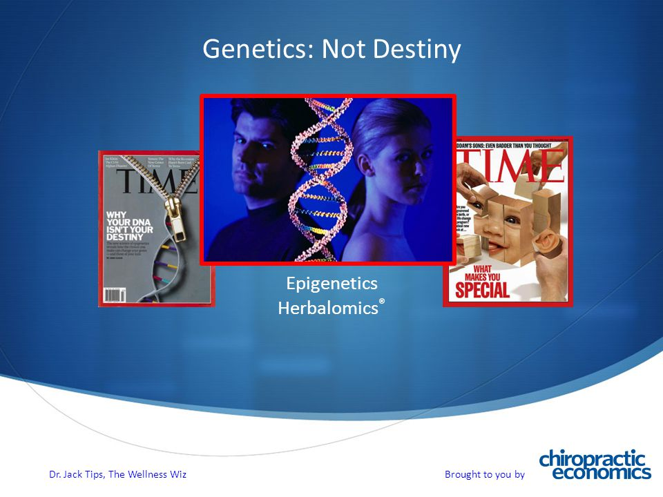 Genetics: Not Destiny Epigenetics Herbalomics ® Dr. Jack Tips, The Wellness Wiz Brought to you by
