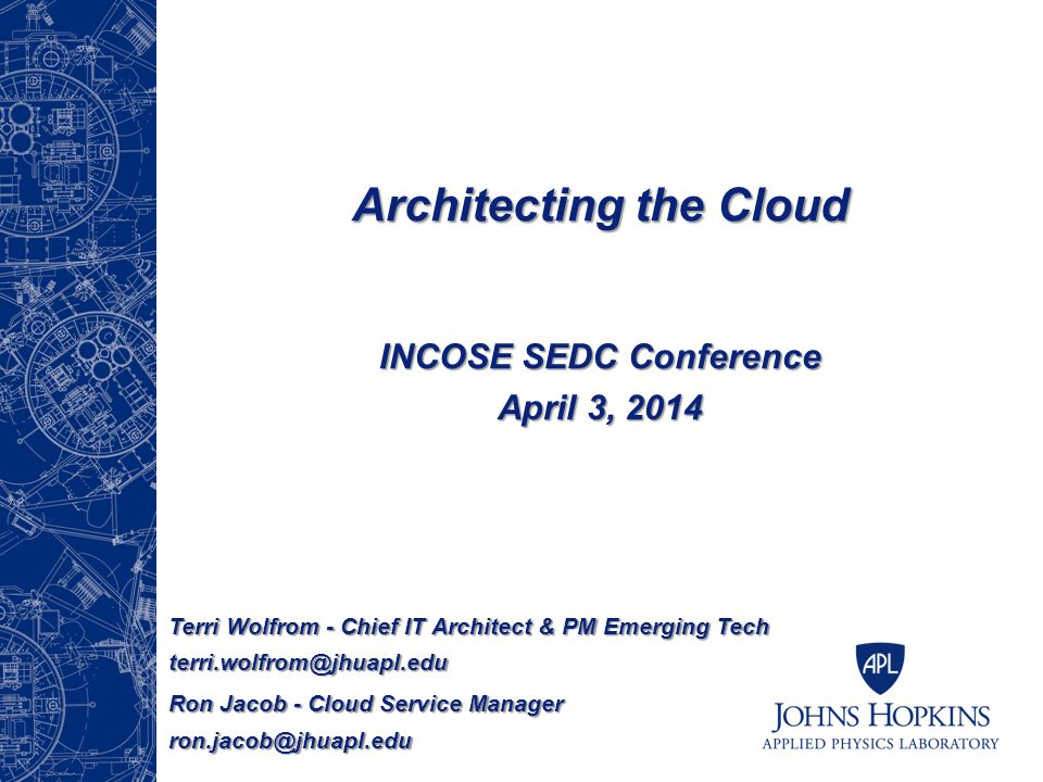 Architecting the Cloud INCOSE SEDC Conference April 3, 2014 Terri Wolfrom - Chief IT Architect & PM Emerging Tech terri.wolfrom@jhuapl.edu Ron Jacob - Cloud Service Manager ron.jacob@jhuapl.edu