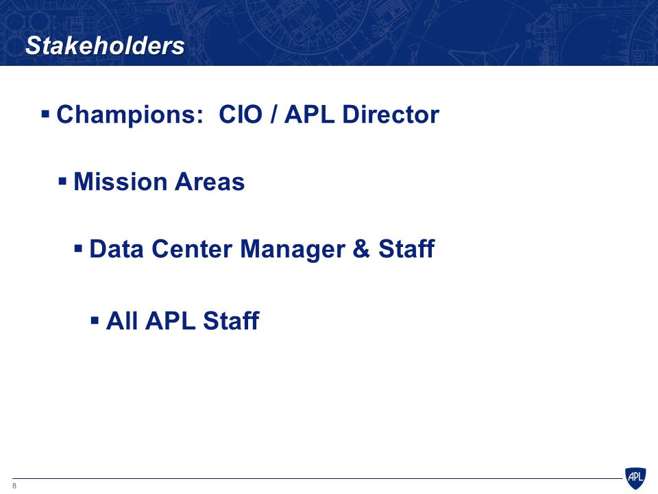 8 Stakeholders  Champions: CIO / APL Director  Mission Areas  Data Center Manager & Staff  All APL Staff