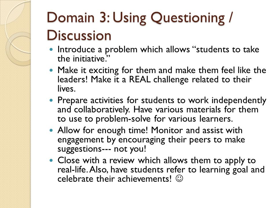 Domain 3: Using Questioning / Discussion Introduce a problem which allows students to take the initiative. Make it exciting for them and make them feel like the leaders.