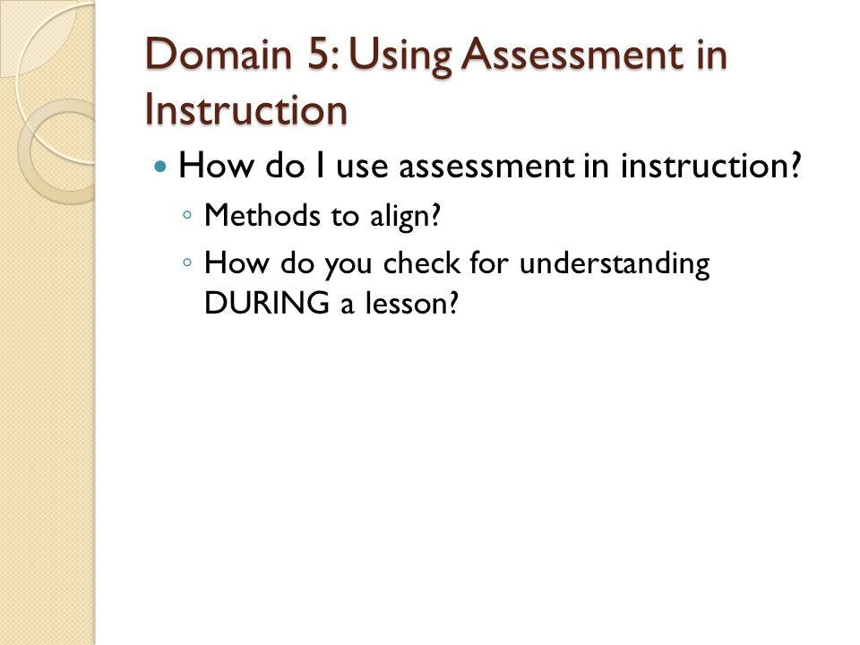 Domain 5: Using Assessment in Instruction How do I use assessment in instruction.