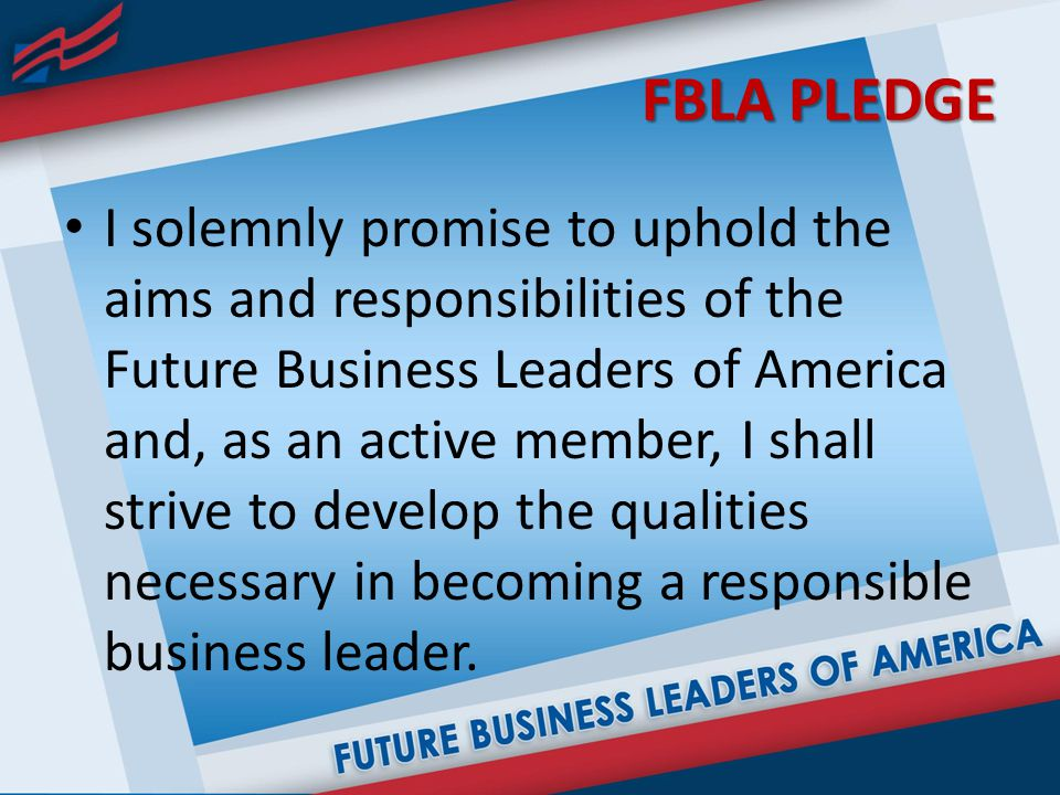 FBLA PLEDGE I solemnly promise to uphold the aims and responsibilities of the Future Business Leaders of America and, as an active member, I shall strive to develop the qualities necessary in becoming a responsible business leader.