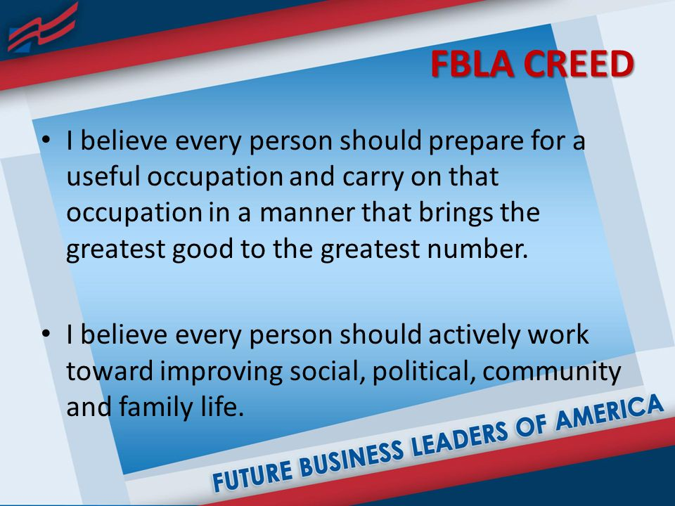 FBLA CREED I believe every person should prepare for a useful occupation and carry on that occupation in a manner that brings the greatest good to the greatest number.