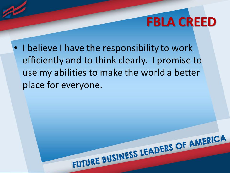 FBLA CREED I believe I have the responsibility to work efficiently and to think clearly.