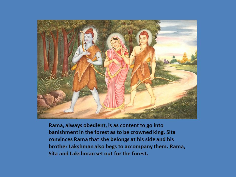 Rama, always obedient, is as content to go into banishment in the forest as to be crowned king.