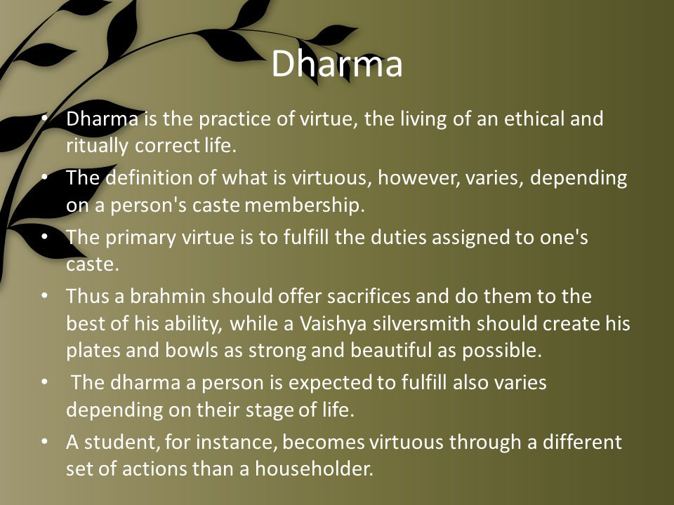 Dharma Dharma is the practice of virtue, the living of an ethical and ritually correct life.