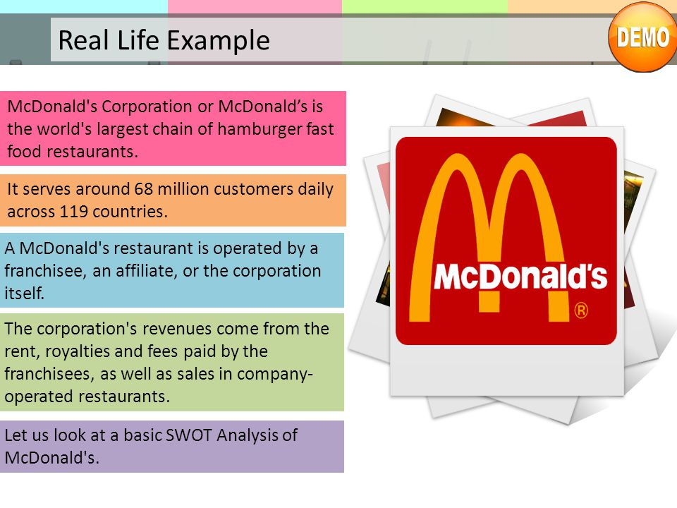 Real Life Example McDonald's Corporation or McDonald's is the world's largest chain of hamburger fast food restaurants. It serves around 68 million cu