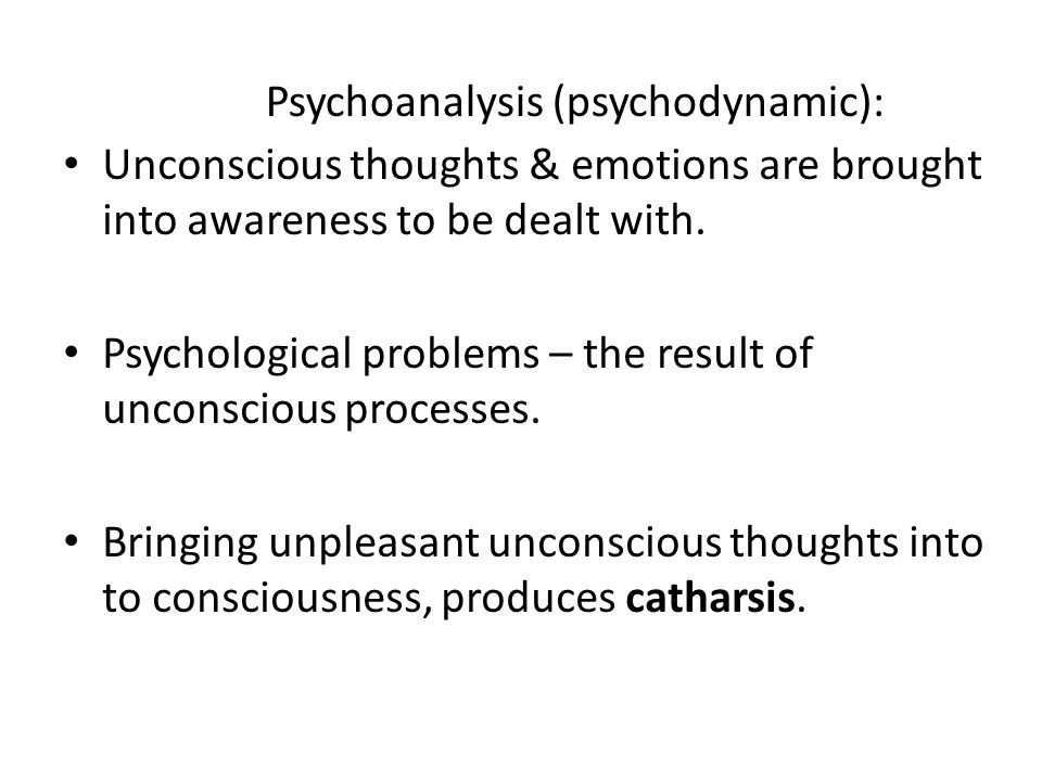 Psychoanalysis (psychodynamic): Unconscious thoughts & emotions are brought into awareness to be dealt with.