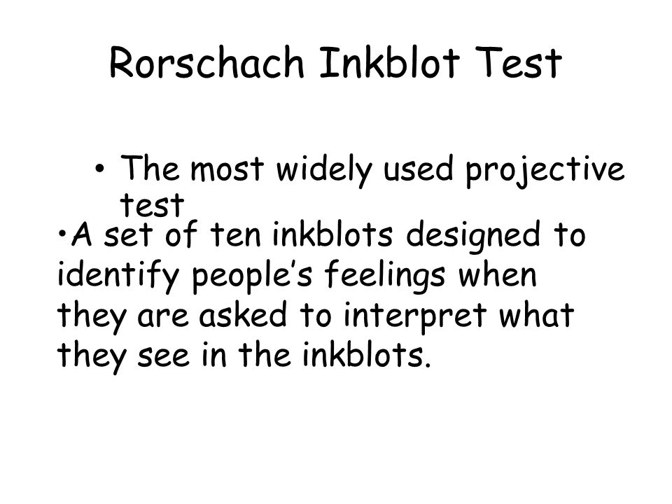 Rorschach Inkblot Test The most widely used projective test A set of ten inkblots designed to identify people's feelings when they are asked to interpret what they see in the inkblots.