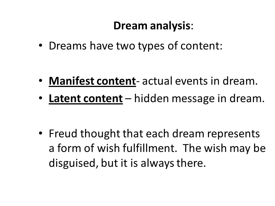 Dream analysis: Dreams have two types of content: Manifest content- actual events in dream.