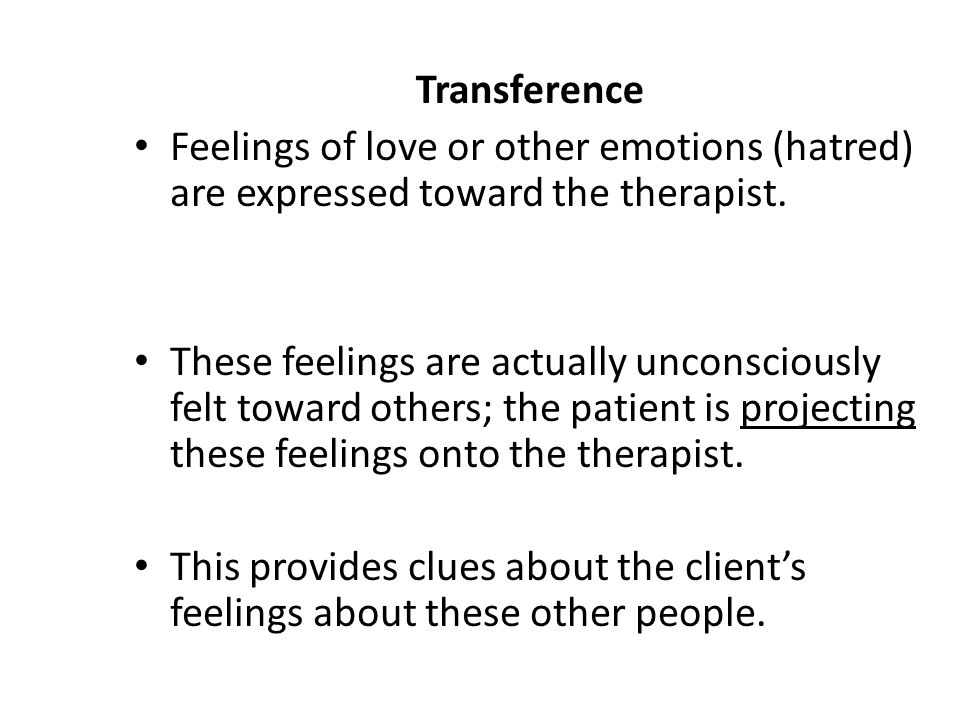 Transference Feelings of love or other emotions (hatred) are expressed toward the therapist.