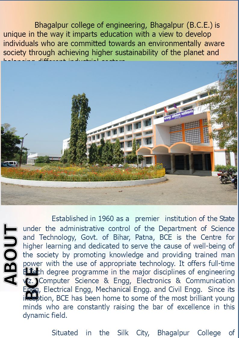 vv Bhagalpur college of engineering, Bhagalpur (B.C.E.) is unique in the way it imparts education with a view to develop individuals who are committed towards an environmentally aware society through achieving higher sustainability of the planet and balancing different industrial sectors.