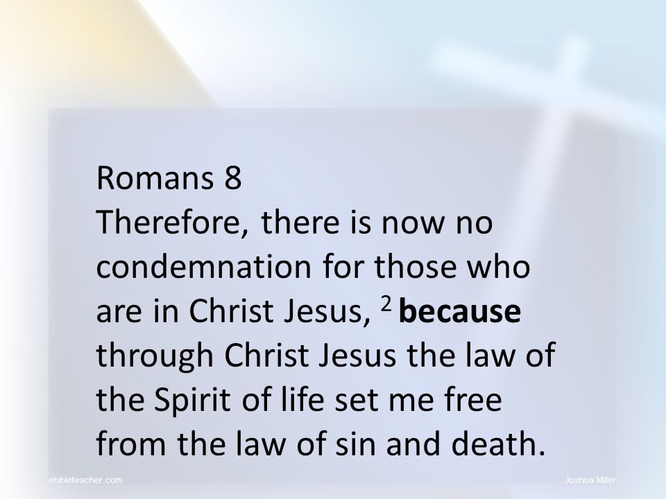 Romans 8 Therefore, there is now no condemnation for those who are in Christ Jesus, 2 because through Christ Jesus the law of the Spirit of life set m