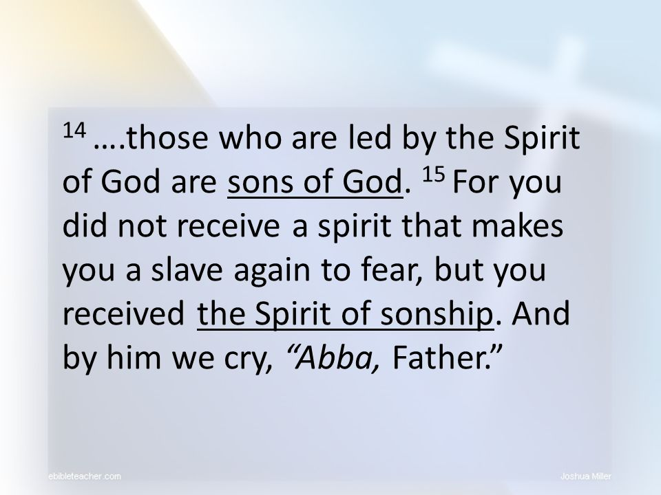 14 ….those who are led by the Spirit of God are sons of God. 15 For you did not receive a spirit that makes you a slave again to fear, but you receive