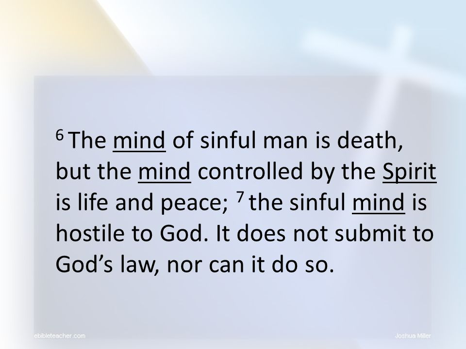 6 The mind of sinful man is death, but the mind controlled by the Spirit is life and peace; 7 the sinful mind is hostile to God. It does not submit to