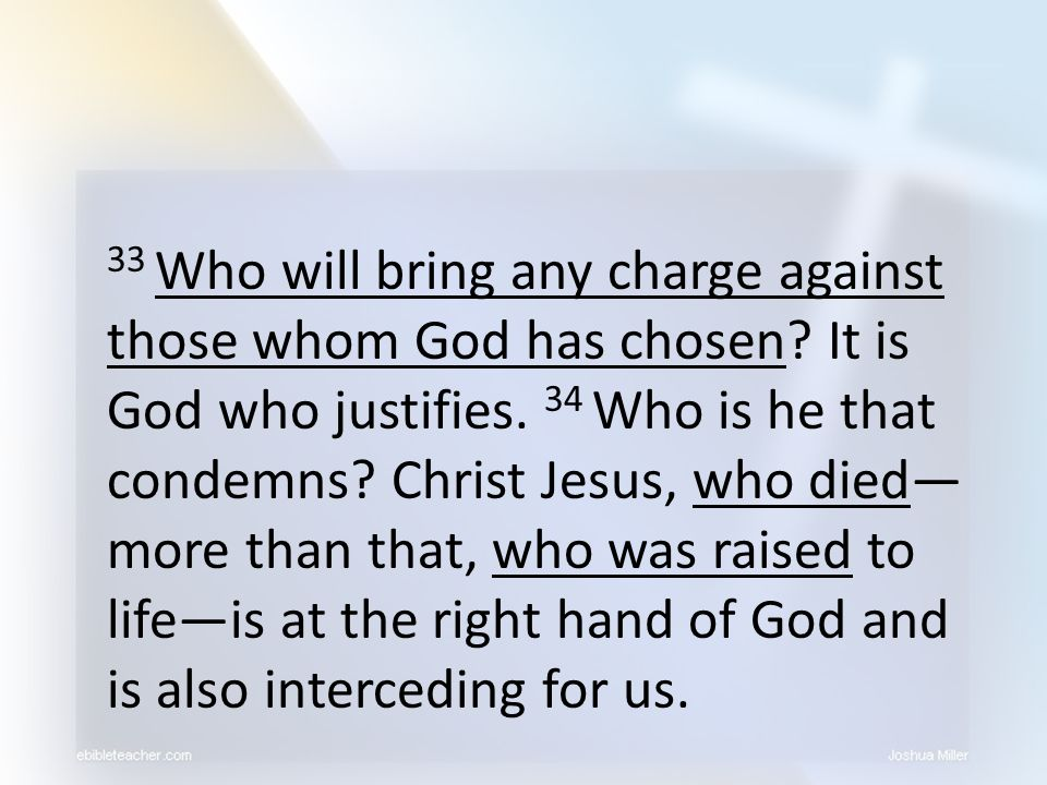 33 Who will bring any charge against those whom God has chosen? It is God who justifies. 34 Who is he that condemns? Christ Jesus, who died— more than