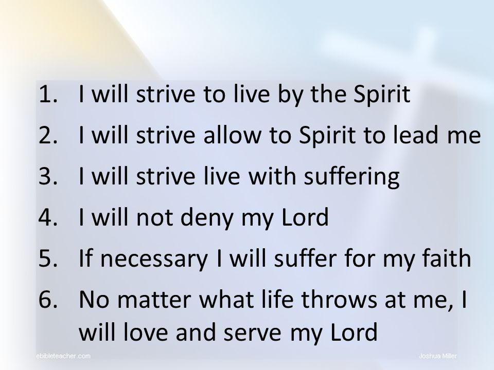 1.I will strive to live by the Spirit 2.I will strive allow to Spirit to lead me 3.I will strive live with suffering 4.I will not deny my Lord 5.If ne