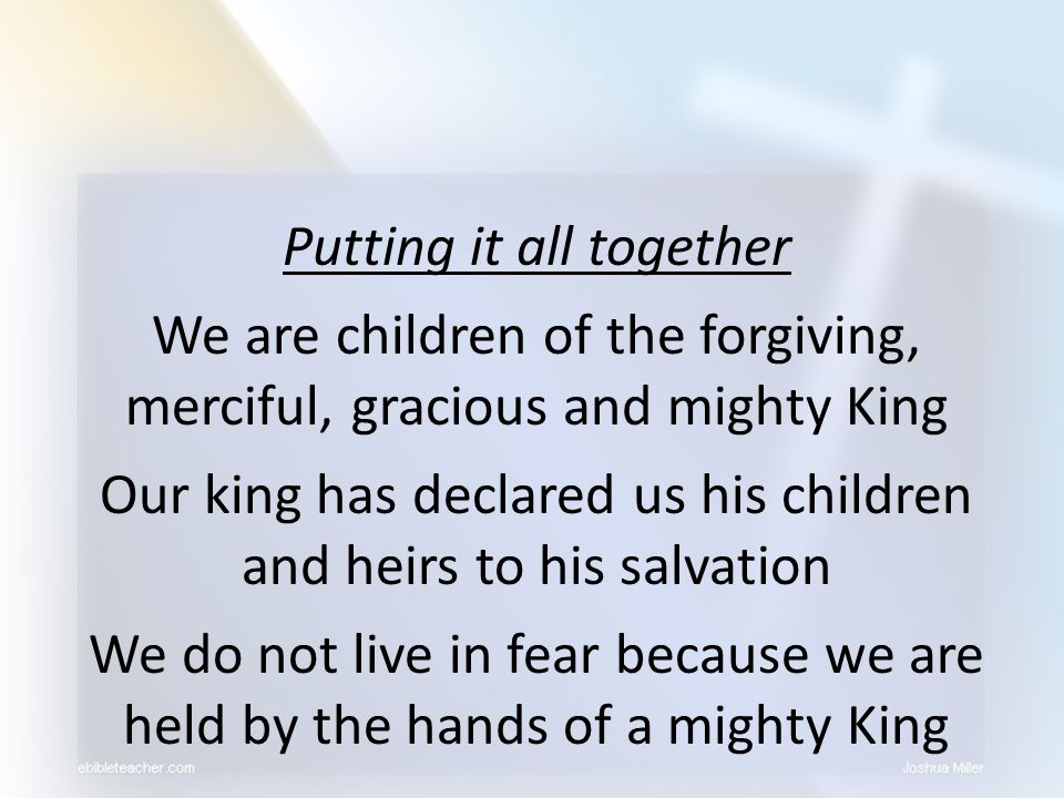 Putting it all together We are children of the forgiving, merciful, gracious and mighty King Our king has declared us his children and heirs to his sa