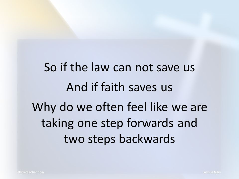 So if the law can not save us And if faith saves us Why do we often feel like we are taking one step forwards and two steps backwards