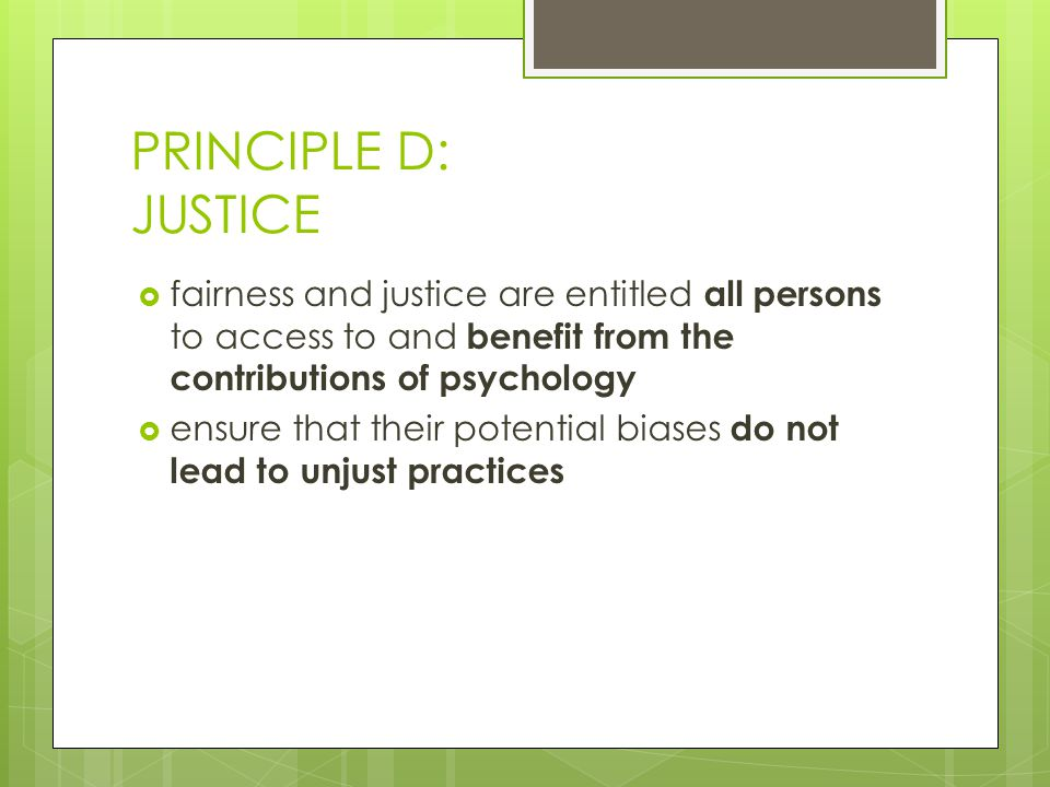PRINCIPLE D: JUSTICE  fairness and justice are entitled all persons to access to and benefit from the contributions of psychology  ensure that their potential biases do not lead to unjust practices
