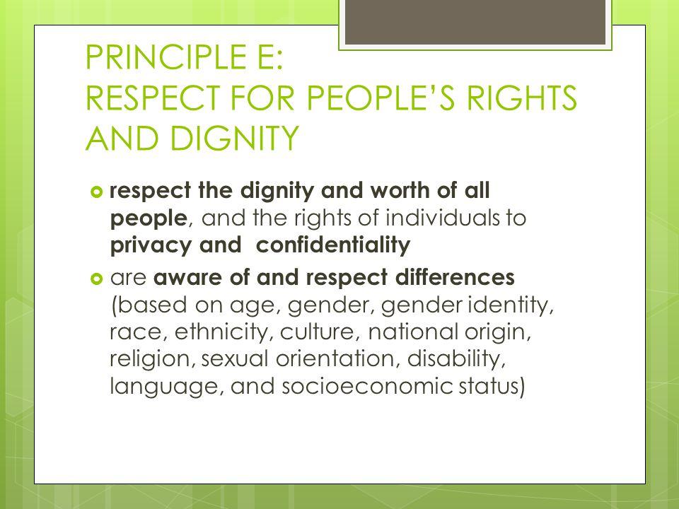 PRINCIPLE E: RESPECT FOR PEOPLE'S RIGHTS AND DIGNITY  respect the dignity and worth of all people, and the rights of individuals to privacy and confidentiality  are aware of and respect differences (based on age, gender, gender identity, race, ethnicity, culture, national origin, religion, sexual orientation, disability, language, and socioeconomic status)