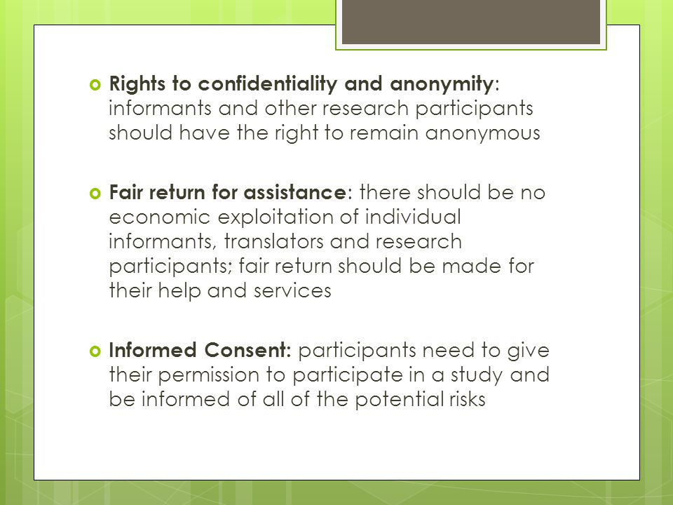  Rights to confidentiality and anonymity : informants and other research participants should have the right to remain anonymous  Fair return for assistance : there should be no economic exploitation of individual informants, translators and research participants; fair return should be made for their help and services  Informed Consent: participants need to give their permission to participate in a study and be informed of all of the potential risks