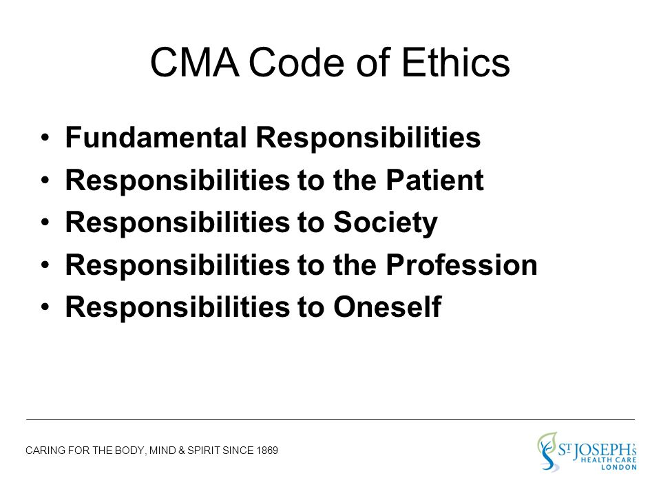 CARING FOR THE BODY, MIND & SPIRIT SINCE 1869 CMA Code of Ethics Fundamental Responsibilities Responsibilities to the Patient Responsibilities to Society Responsibilities to the Profession Responsibilities to Oneself