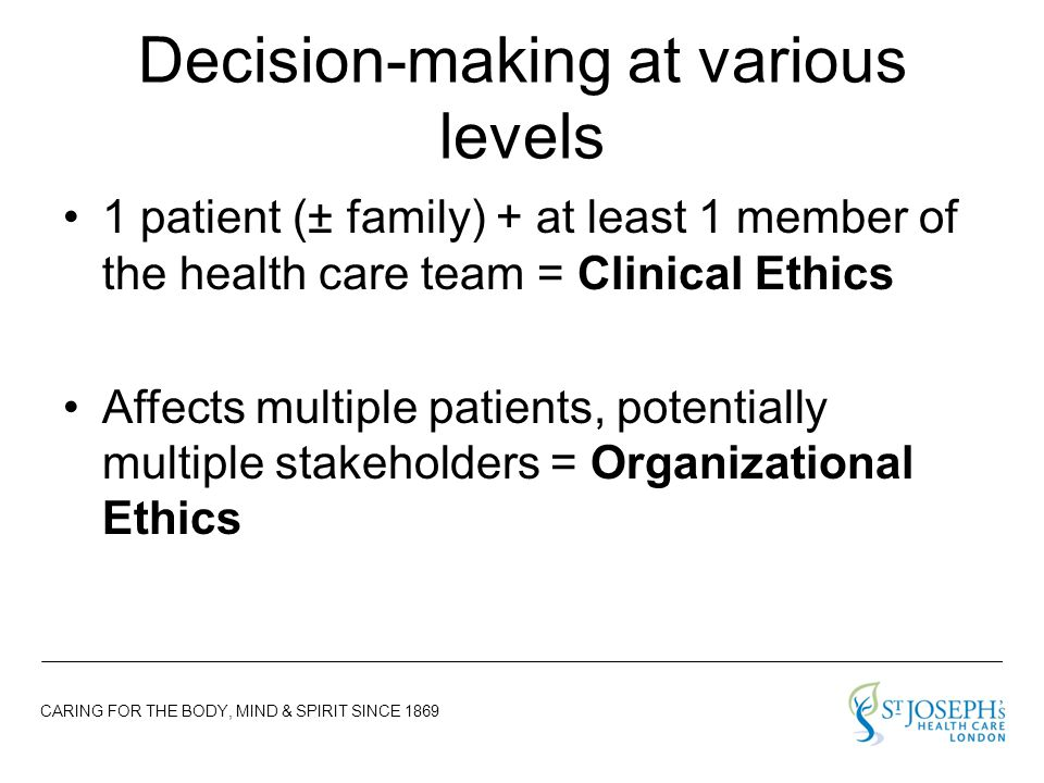 CARING FOR THE BODY, MIND & SPIRIT SINCE 1869 Decision-making at various levels 1 patient (± family) + at least 1 member of the health care team = Clinical Ethics Affects multiple patients, potentially multiple stakeholders = Organizational Ethics
