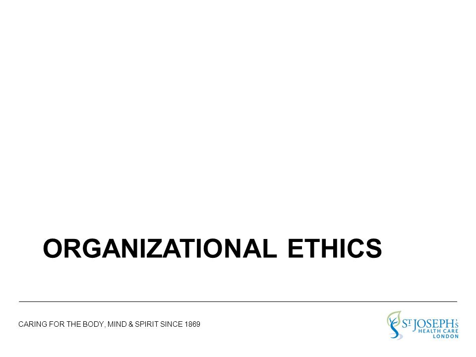 CARING FOR THE BODY, MIND & SPIRIT SINCE 1869 ORGANIZATIONAL ETHICS