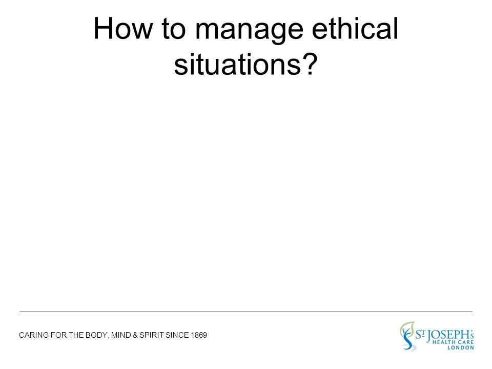 CARING FOR THE BODY, MIND & SPIRIT SINCE 1869 How to manage ethical situations?