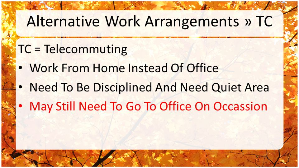 Alternative Work Arrangements » TC TC = Telecommuting Work From Home Instead Of Office Need To Be Disciplined And Need Quiet Area May Still Need To Go To Office On Occassion