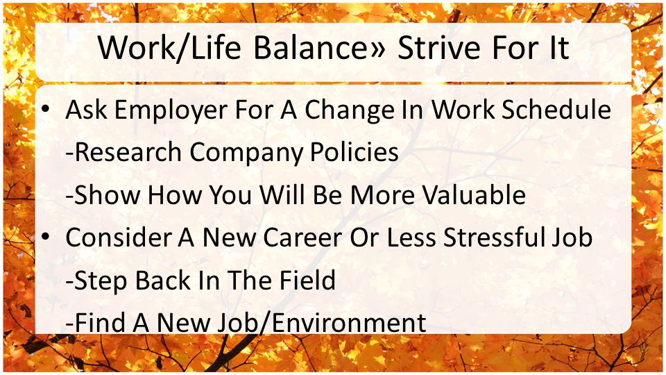 Work/Life Balance» Strive For It Ask Employer For A Change In Work Schedule -Research Company Policies -Show How You Will Be More Valuable Consider A New Career Or Less Stressful Job -Step Back In The Field -Find A New Job/Environment