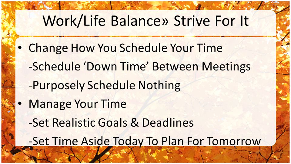 Work/Life Balance» Strive For It Change How You Schedule Your Time -Schedule 'Down Time' Between Meetings -Purposely Schedule Nothing Manage Your Time