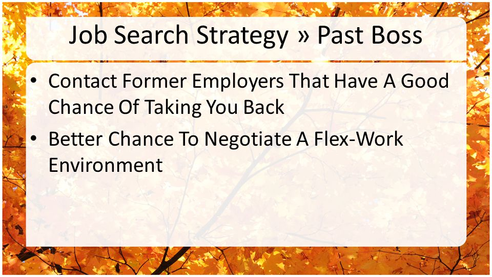Job Search Strategy » Past Boss Contact Former Employers That Have A Good Chance Of Taking You Back Better Chance To Negotiate A Flex-Work Environment