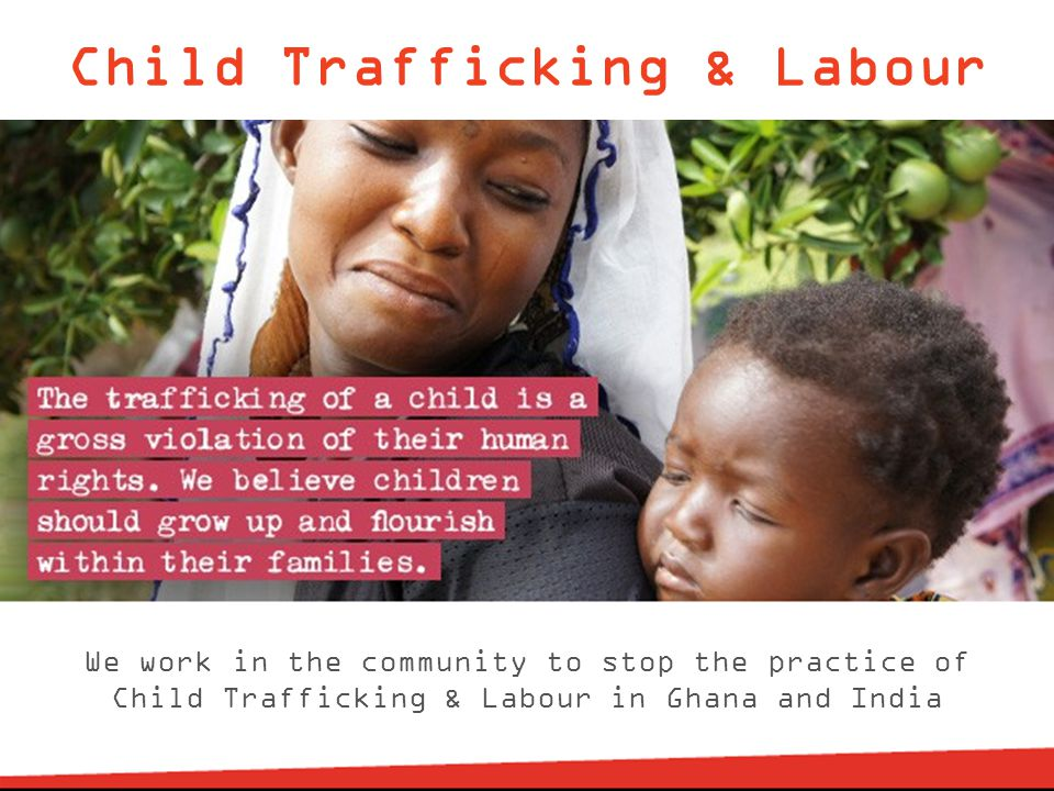 Child Trafficking & Labour We work in the community to stop the practice of Child Trafficking & Labour in Ghana and India